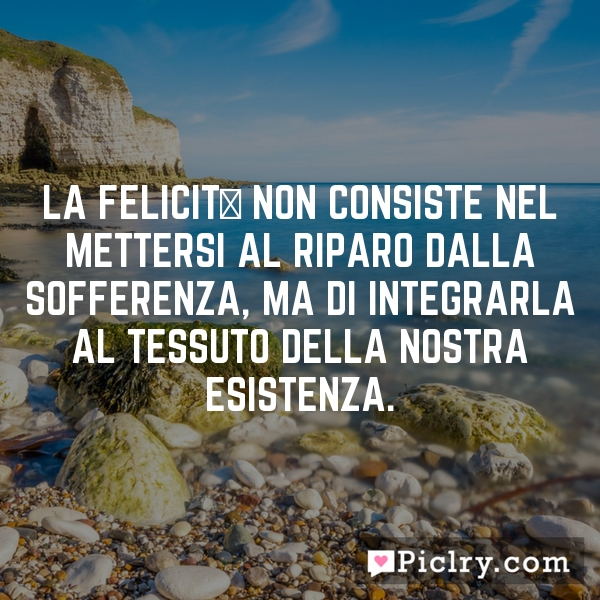 La felicità non consiste nel mettersi al riparo dalla sofferenza, ma di integrarla al tessuto della nostra esistenza.