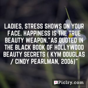 "Ladies, stress shows on your face. Happiness is the true beauty weapon.""As quoted in The Black Book of Hollywood Beauty Secrets ( Kym Douglas / Cindy Pearlman, 2006)"""