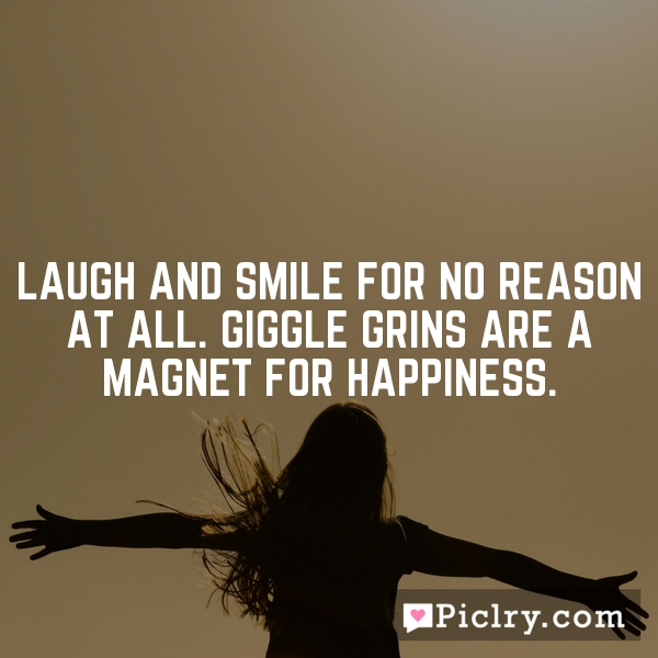 Laugh and smile for no reason at all. Giggle grins are a magnet for happiness.