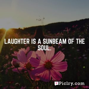Laughter is a sunbeam of the soul.