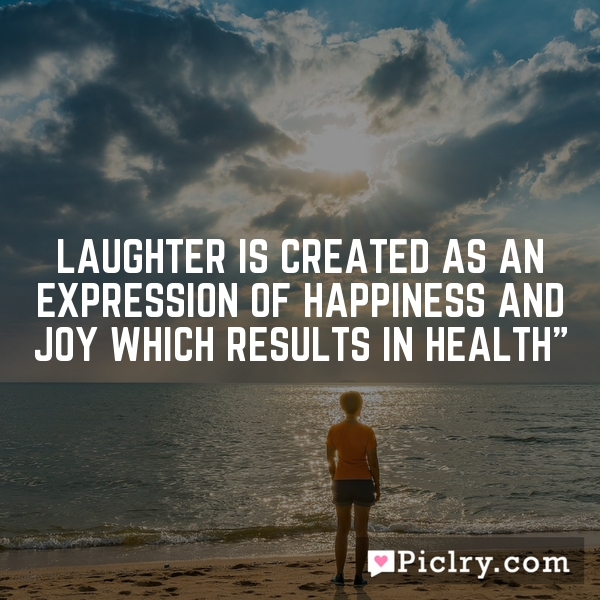 Laughter Is Created As An Expression Of Happiness And Joy Which Results In Health""