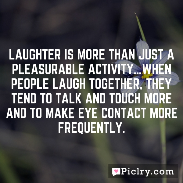 Laughter is more than just a pleasurable activity…When people laugh together, they tend to talk and touch more and to make eye contact more frequently.