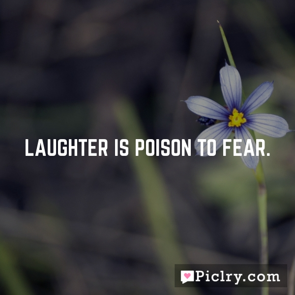 Laughter is poison to fear.