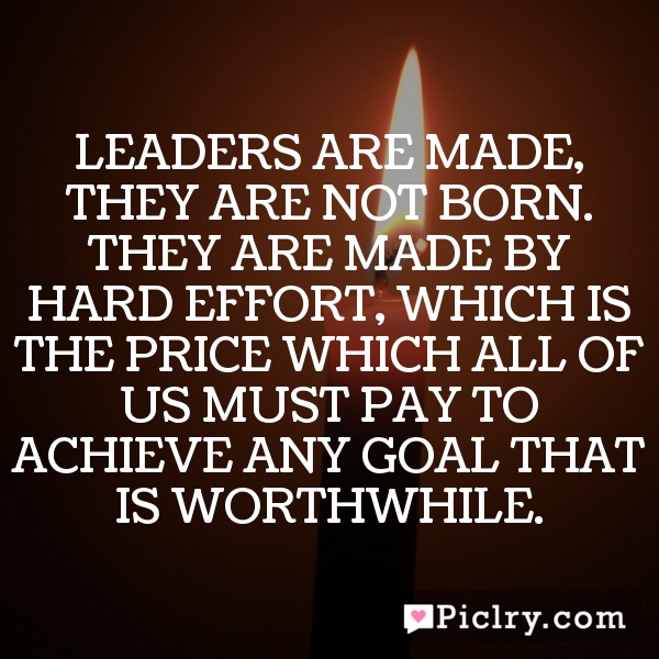 Leaders are made, they are not born. They are made by hard effort, which is the price which all of us must pay to achieve any goal that is worthwhile.