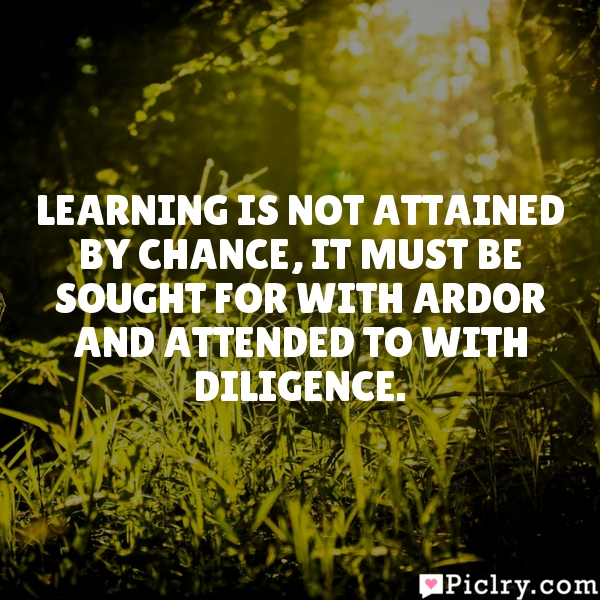 Learning is not attained by chance, it must be sought for with ardor and attended to with diligence.