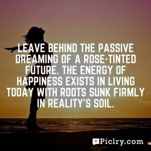 Leave behind the passive dreaming of a rose-tinted future. The energy of happiness exists in living today with roots sunk firmly in reality's soil.