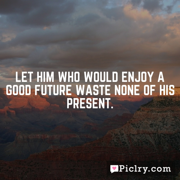 Let him who would enjoy a good future waste none of his present.