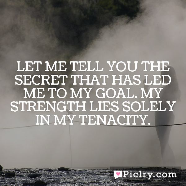Let me tell you the secret that has led me to my goal. My strength lies solely in my tenacity.