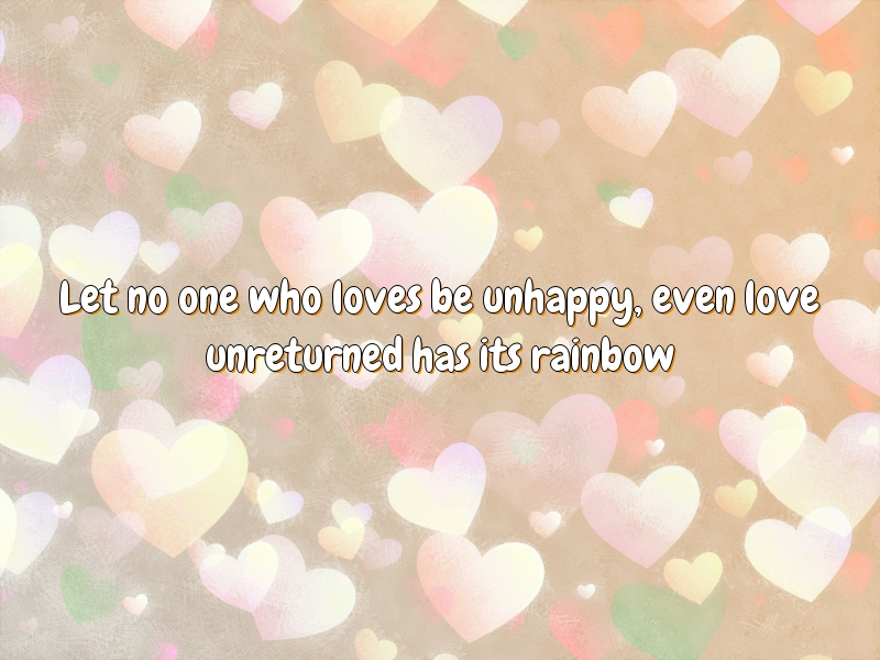 Let no one who loves be unhappy, even love unreturned has its rainbow