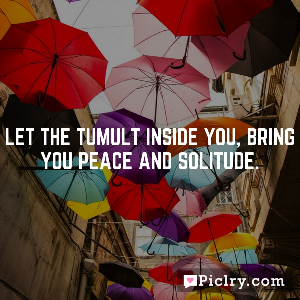 Let the tumult inside you, bring you peace and solitude.