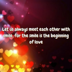 Let us always meet each other with smile, for the smile is the beginning of love.