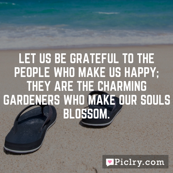 Let us be grateful to the people who make us happy; they are the charming gardeners who make our souls blossom.