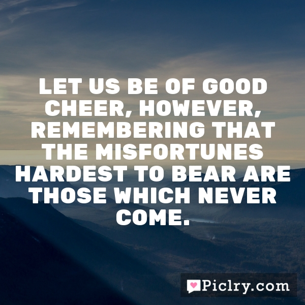 Let us be of good cheer, however, remembering that the misfortunes hardest to bear are those which never come.