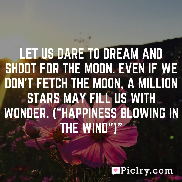 "Let us dare to dream and shoot for the moon. Even if we don't fetch the moon, a million stars may fill us with wonder. (""Happiness blowing in the wind"")"""