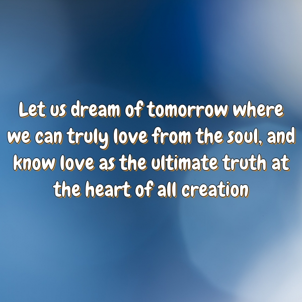 Let us dream of tomorrow where we can truly love from the soul, and know love as the ultimate truth at the heart of all creation.