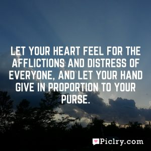 Let your heart feel for the afflictions and distress of everyone, and let your hand give in proportion to your purse.