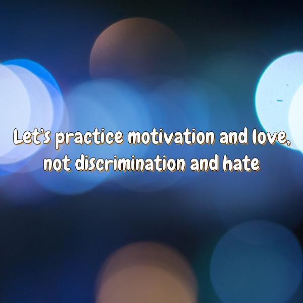 Let's practice motivation and love, not discrimination and hate