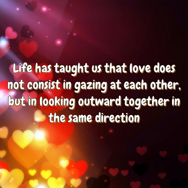 Life has taught us that love does not consist in gazing at each other, but in looking outward together in the same direction