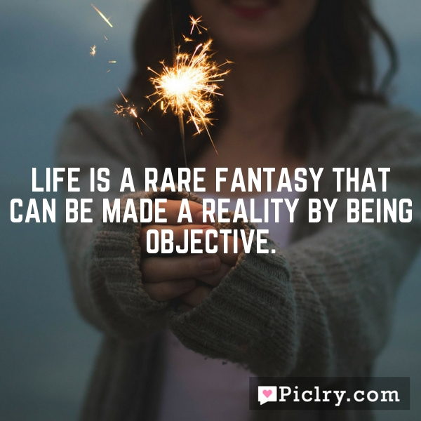 Life is a rare fantasy that can be made a reality by being objective.
