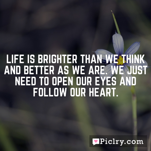 Life is brighter than we think and better as we are. We just need to open our eyes and follow our heart.
