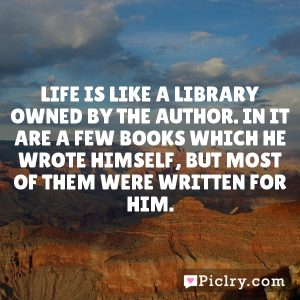 Life is like a library owned by the author. In it are a few books which he wrote himself, but most of them were written for him.