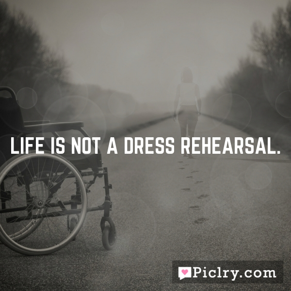 Life is not a dress rehearsal.