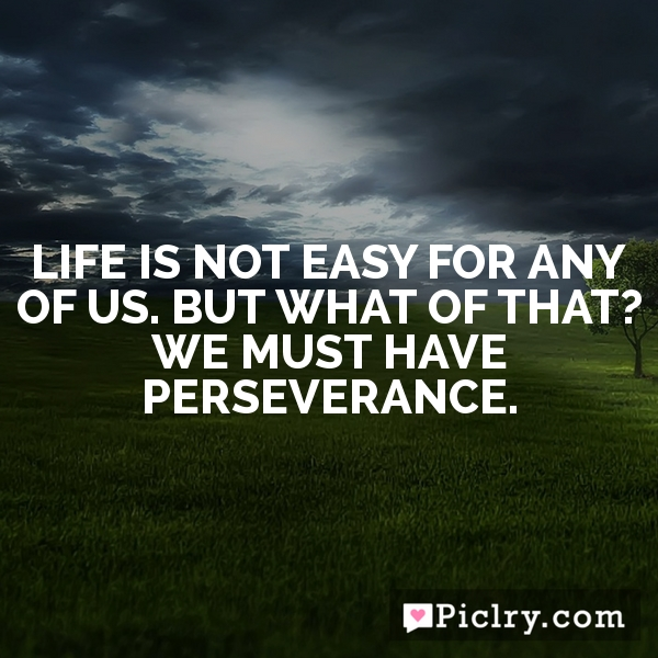 Life is not easy for any of us. But what of that? We must have perseverance.
