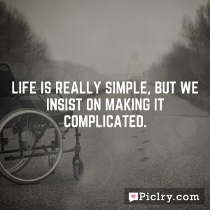 Life is really simple, but we insist on making it complicated.