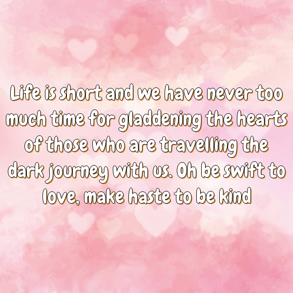 Life is short and we have never too much time for gladdening the hearts of those who are travelling the dark journey with us. Oh be swift to love, make haste to be kind