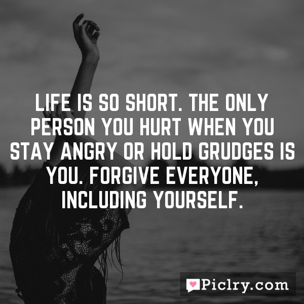 Life is so short. The only person you hurt when you stay angry or hold grudges is you. Forgive everyone, including yourself.