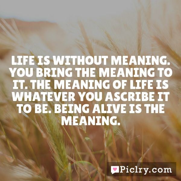 Life is without meaning. You bring the meaning to it. The meaning of life is whatever you ascribe it to be. Being alive is the meaning.