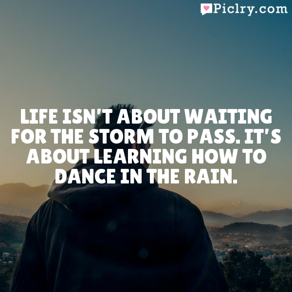 Life isn't about waiting for the storm to pass. It's about learning how to dance in the rain.