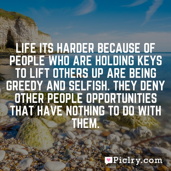 Life its harder because of people who are holding keys to lift others up are being greedy and selfish. They deny other people opportunities that have nothing to do with them.