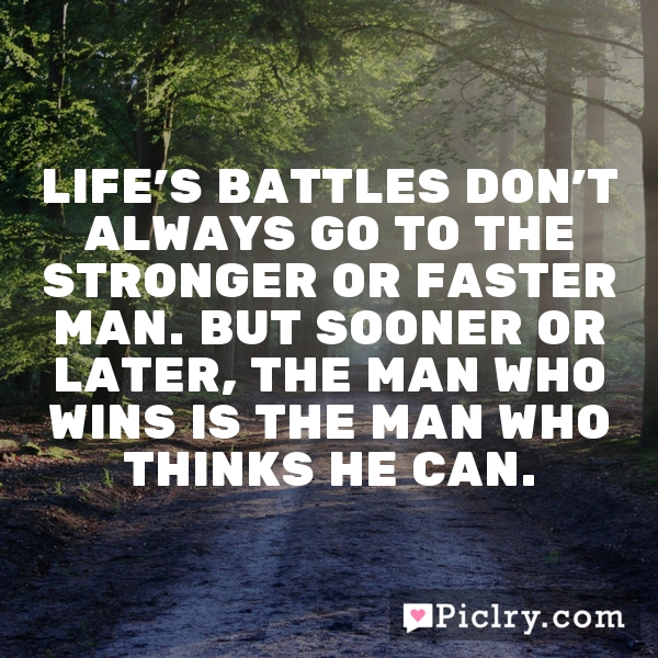 Life's battles don't always go to the stronger or faster man. But sooner or later, the man who wins is the man who thinks he can.