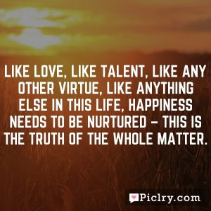 Like love, like talent, like any other virtue, like anything else in this life, happiness needs to be nurtured – this is the truth of the whole matter.