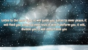 Listen to the inner light; it will guide you. Listen to inner peace; it will feed you. Listen to inner love; it will transform you, it will divinise you, it will immortalise you