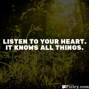 Listen to your heart. It knows all things.