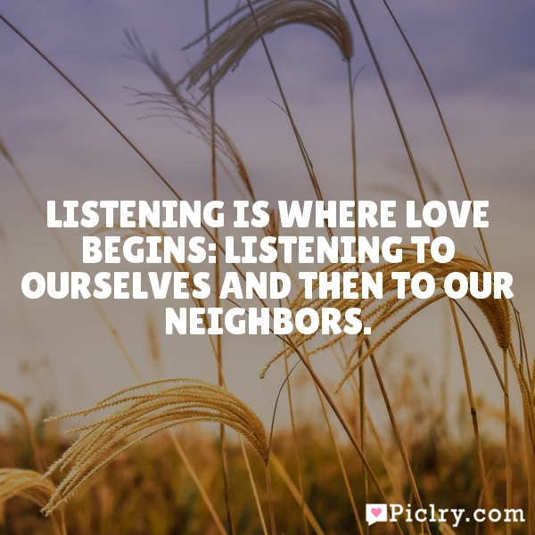 Listening is where love begins: listening to ourselves and then to our neighbors.