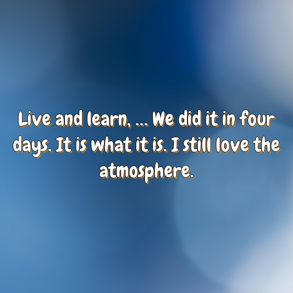 Live and learn, … We did it in four days. It is what it is. I still love the atmosphere.