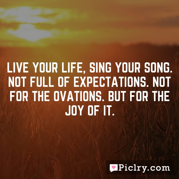 Live your life, sing your song. Not full of expectations. Not for the ovations. But for the joy of it.