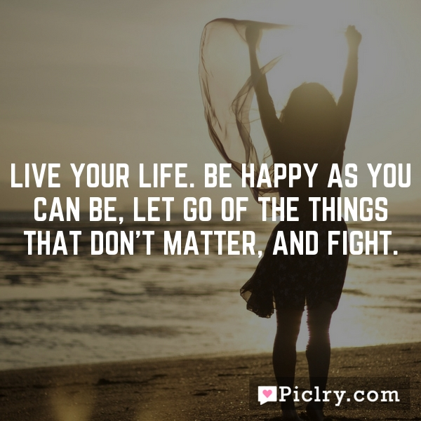 Live your life. Be happy as you can be, let go of the things that don't matter, and fight.