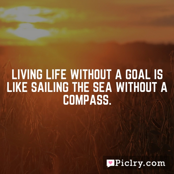 Living life without a goal is like sailing the sea without a compass.