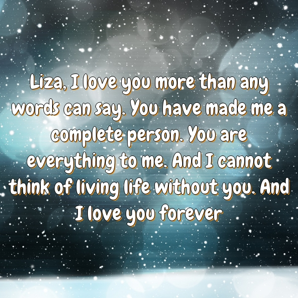 Liza, I love you more than any words can say. You have made me a complete person. You are everything to me. And I cannot think of living life without you. And I love you forever