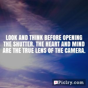 Look and think before opening the shutter. The heart and mind are the true lens of the camera.