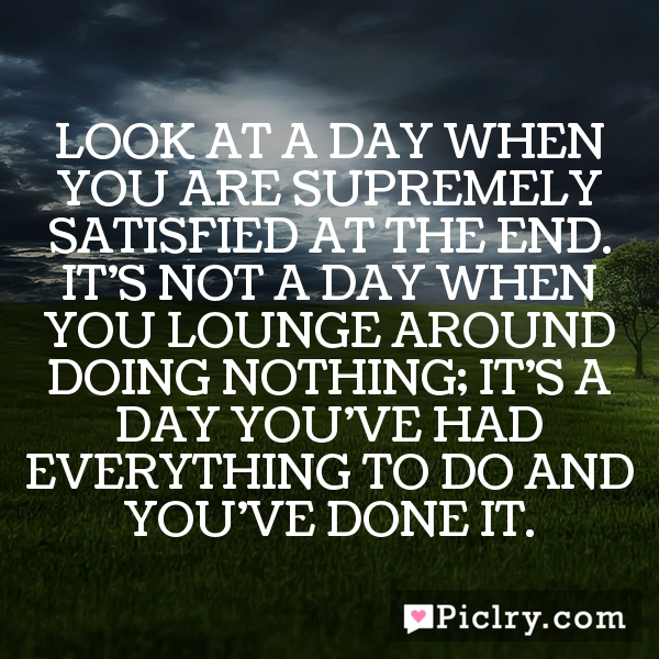 Look at a day when you are supremely satisfied at the end. It's not a day when you lounge around doing nothing; it's a day you've had everything to do and you've done it.