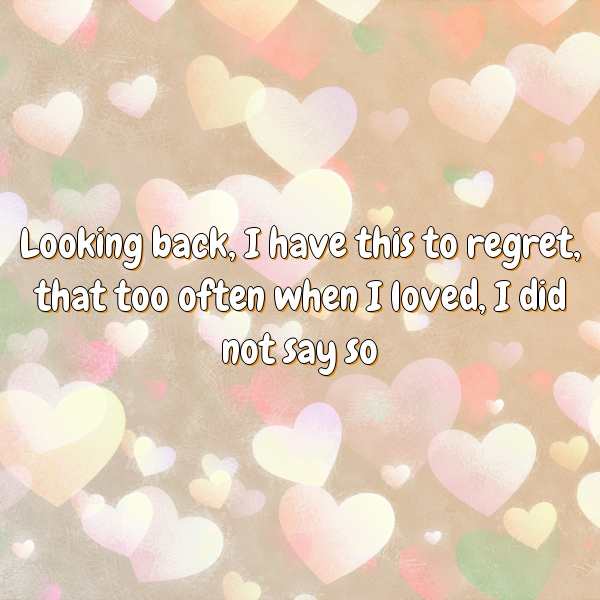 Looking back, I have this to regret, that too often when I loved, I did not say so.