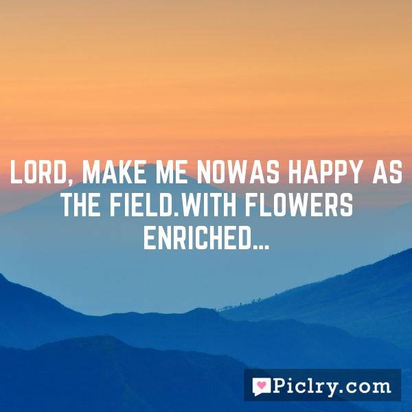 Lord, make me nowAs happy as the field.With flowers enriched…