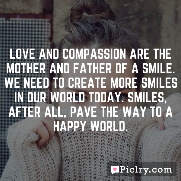 Love and compassion are the mother and father of a smile. We need to create more smiles in our world today. Smiles, after all, pave the way to a happy world.