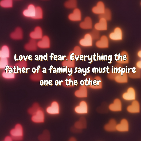 Love and fear. Everything the father of a family says must inspire one or the other