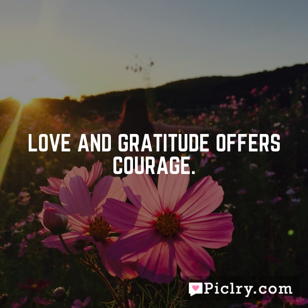 Love and gratitude offers courage.